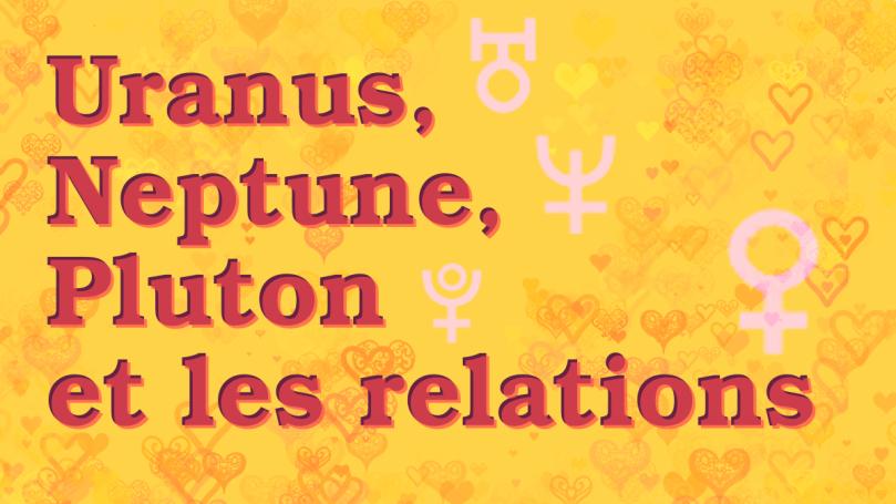 """sur fond jaune décoré de motifs coeur, le texte """"Uranus, Neptune, Pluton et les relations"""" en violet-rose foncé, avec les symboles d'Uranus, Neptune, Pluton et Vénus en blanc"""